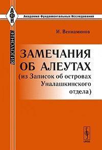 Вениаминов И. Замечания об алеутах (из записок об островах Уналашкинского отдеда)