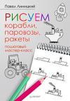 Линицкий П. Рисуем корабли, паровозы, ракеты