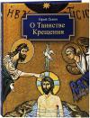 О Таинстве крещения: готовящимся стать чадами Церкви Христовой в наставлении