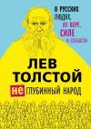 Толстой Л.Н. Лев Толстой. (Не)глубинный народ. О русских людях, их вере, силе и слабости